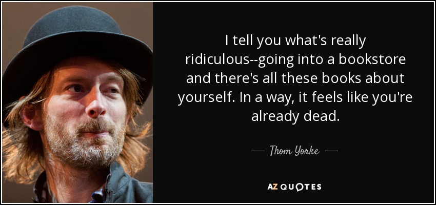 I tell you what's really ridiculous--going into a bookstore and there's all these books about yourself. In a way, it feels like you're already dead. - Thom Yorke