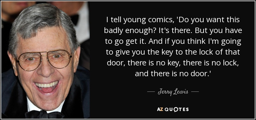 I tell young comics, 'Do you want this badly enough? It's there. But you have to go get it. And if you think I'm going to give you the key to the lock of that door, there is no key, there is no lock, and there is no door.' - Jerry Lewis