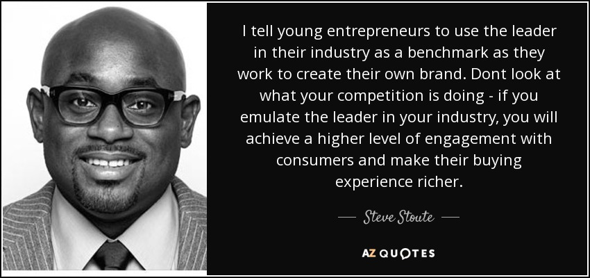 I tell young entrepreneurs to use the leader in their industry as a benchmark as they work to create their own brand. Dont look at what your competition is doing - if you emulate the leader in your industry, you will achieve a higher level of engagement with consumers and make their buying experience richer. - Steve Stoute