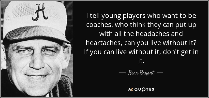 I tell young players who want to be coaches, who think they can put up with all the headaches and heartaches, can you live without it? If you can live without it, don't get in it. - Bear Bryant