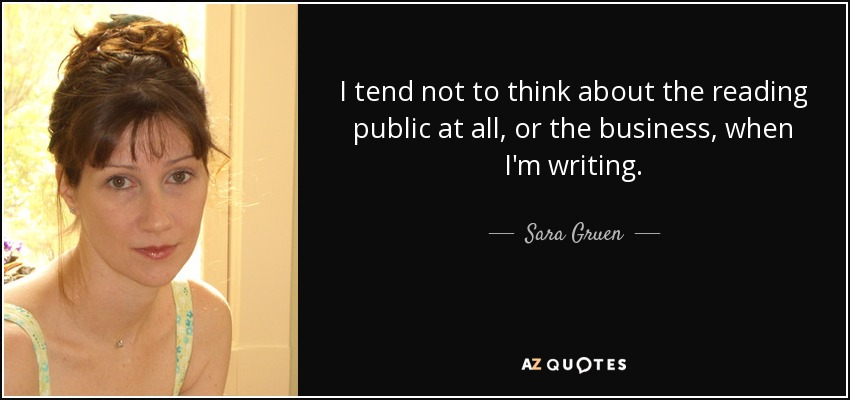I tend not to think about the reading public at all, or the business, when I'm writing. - Sara Gruen