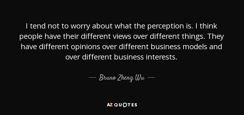 Bruno Zheng Wu Quote I Tend Not To Worry About What The Perception