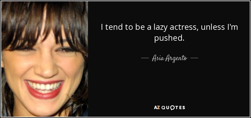 I tend to be a lazy actress, unless I'm pushed. - Asia Argento