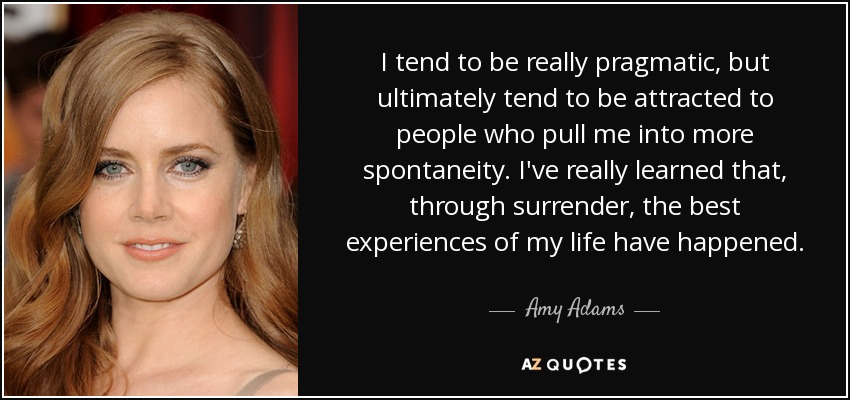 I tend to be really pragmatic, but ultimately tend to be attracted to people who pull me into more spontaneity. I've really learned that, through surrender, the best experiences of my life have happened. - Amy Adams