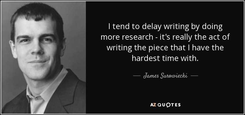 I tend to delay writing by doing more research - it's really the act of writing the piece that I have the hardest time with. - James Surowiecki