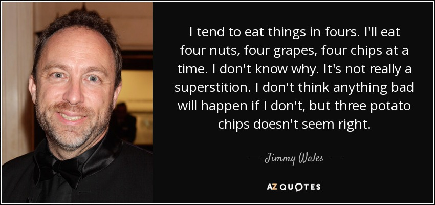 I tend to eat things in fours. I'll eat four nuts, four grapes, four chips at a time. I don't know why. It's not really a superstition. I don't think anything bad will happen if I don't, but three potato chips doesn't seem right. - Jimmy Wales