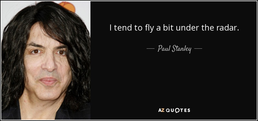 I tend to fly a bit under the radar. - Paul Stanley