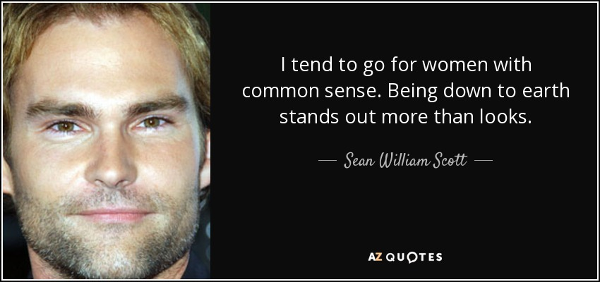I tend to go for women with common sense. Being down to earth stands out more than looks. - Sean William Scott