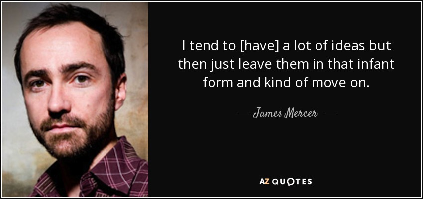 I tend to [have] a lot of ideas but then just leave them in that infant form and kind of move on. - James Mercer