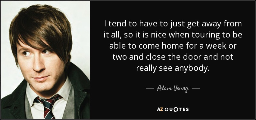 I tend to have to just get away from it all, so it is nice when touring to be able to come home for a week or two and close the door and not really see anybody. - Adam Young