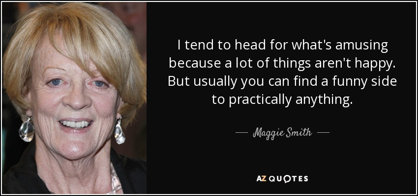 I tend to head for what's amusing because a lot of things aren't happy. But usually you can find a funny side to practically anything. - Maggie Smith