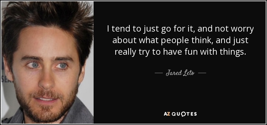 I tend to just go for it, and not worry about what people think, and just really try to have fun with things. - Jared Leto
