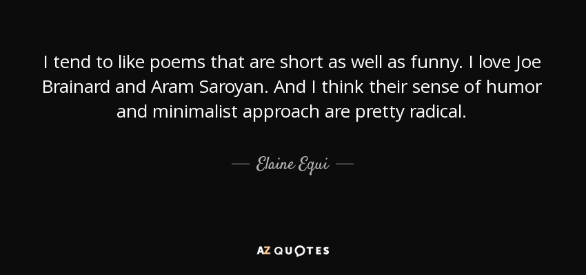 I tend to like poems that are short as well as funny. I love Joe Brainard and Aram Saroyan. And I think their sense of humor and minimalist approach are pretty radical. - Elaine Equi
