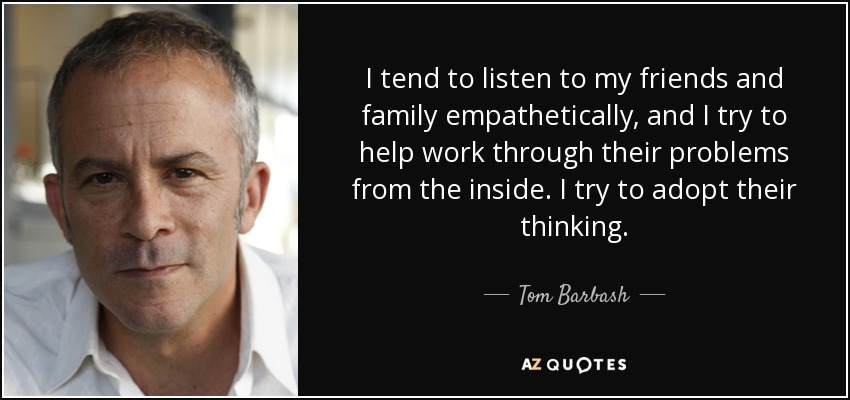 I tend to listen to my friends and family empathetically, and I try to help work through their problems from the inside. I try to adopt their thinking. - Tom Barbash