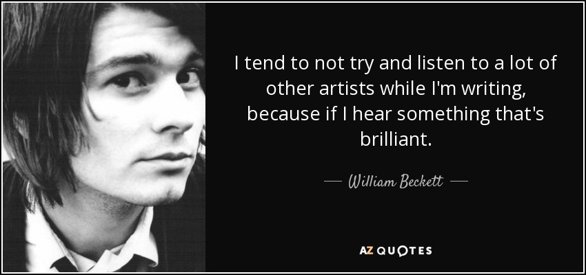 I tend to not try and listen to a lot of other artists while I'm writing, because if I hear something that's brilliant. - William Beckett