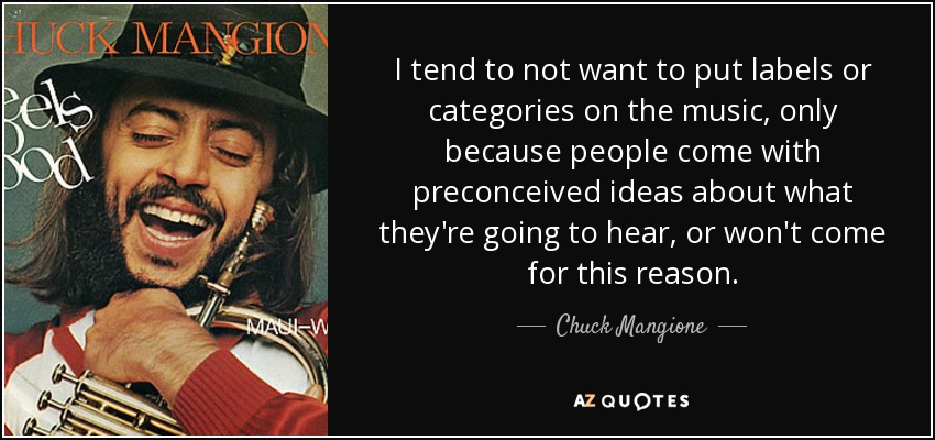 I tend to not want to put labels or categories on the music, only because people come with preconceived ideas about what they're going to hear, or won't come for this reason. - Chuck Mangione