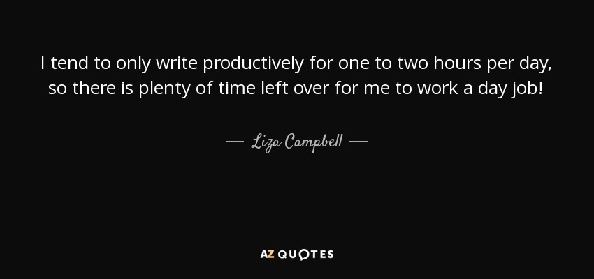 I tend to only write productively for one to two hours per day, so there is plenty of time left over for me to work a day job! - Liza Campbell