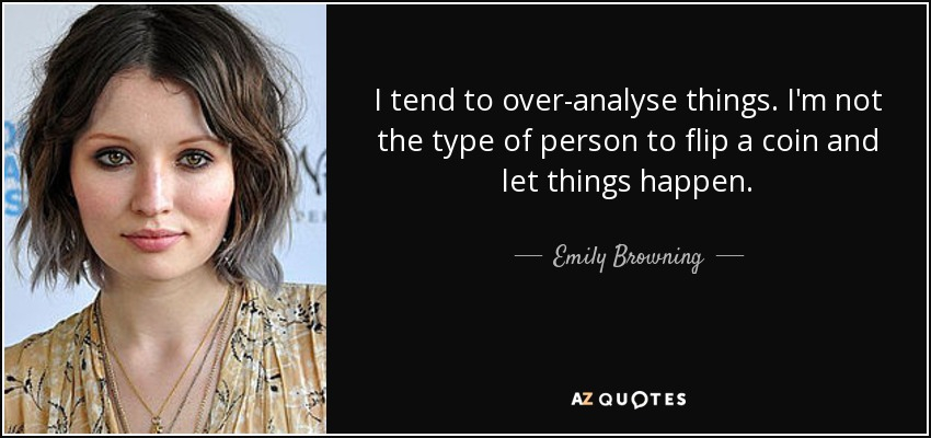 I tend to over-analyse things. I'm not the type of person to flip a coin and let things happen. - Emily Browning