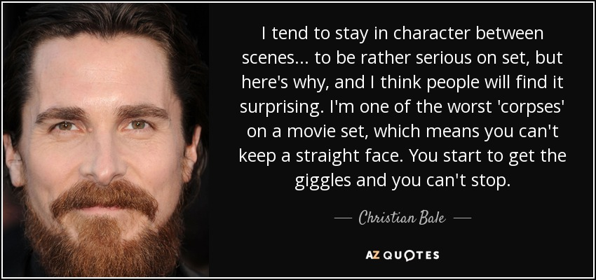 I tend to stay in character between scenes... to be rather serious on set, but here's why, and I think people will find it surprising. I'm one of the worst 'corpses' on a movie set, which means you can't keep a straight face. You start to get the giggles and you can't stop. - Christian Bale