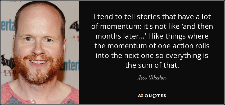 I tend to tell stories that have a lot of momentum; it's not like 'and then months later...' I like things where the momentum of one action rolls into the next one so everything is the sum of that. - Joss Whedon