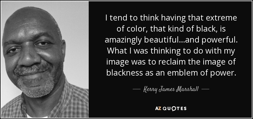 I tend to think having that extreme of color, that kind of black, is amazingly beautiful...and powerful. What I was thinking to do with my image was to reclaim the image of blackness as an emblem of power. - Kerry James Marshall