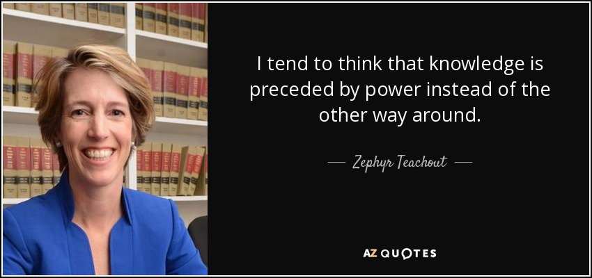 I tend to think that knowledge is preceded by power instead of the other way around. - Zephyr Teachout