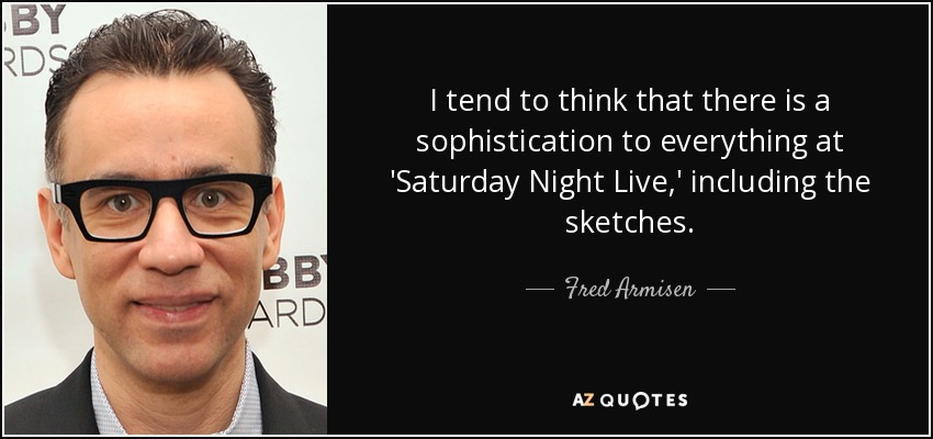 I tend to think that there is a sophistication to everything at 'Saturday Night Live,' including the sketches. - Fred Armisen
