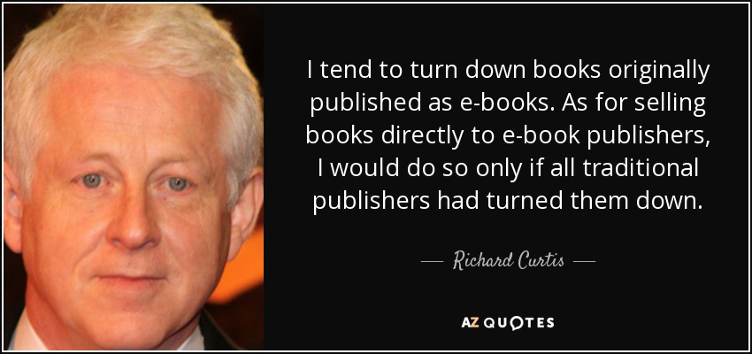 I tend to turn down books originally published as e-books. As for selling books directly to e-book publishers, I would do so only if all traditional publishers had turned them down. - Richard Curtis