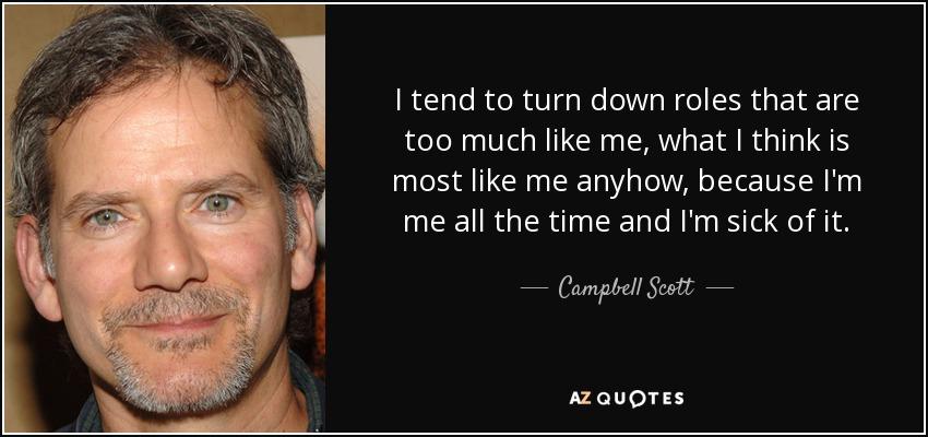 I tend to turn down roles that are too much like me, what I think is most like me anyhow, because I'm me all the time and I'm sick of it. - Campbell Scott