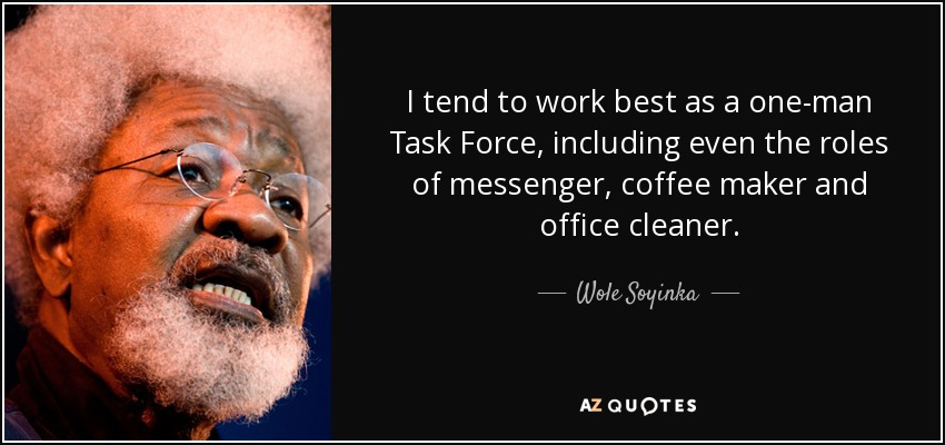 I tend to work best as a one-man Task Force, including even the roles of messenger, coffee maker and office cleaner. - Wole Soyinka