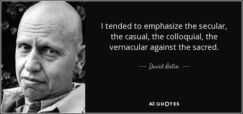 I tended to emphasize the secular, the casual, the colloquial, the vernacular against the sacred. - David Antin