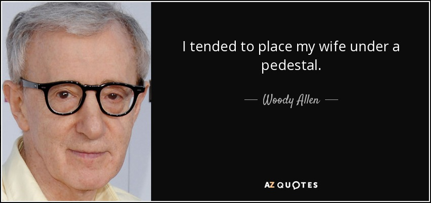 I tended to place my wife under a pedestal. - Woody Allen