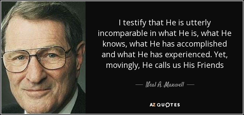 I testify that He is utterly incomparable in what He is, what He knows, what He has accomplished and what He has experienced. Yet, movingly, He calls us His Friends - Neal A. Maxwell