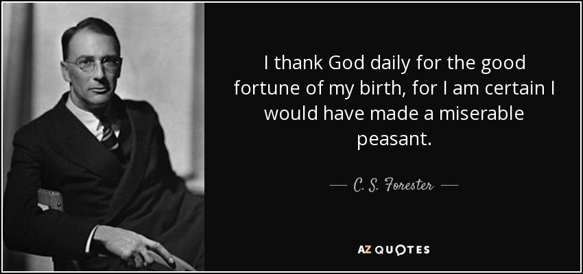 I thank God daily for the good fortune of my birth, for I am certain I would have made a miserable peasant. - C. S. Forester