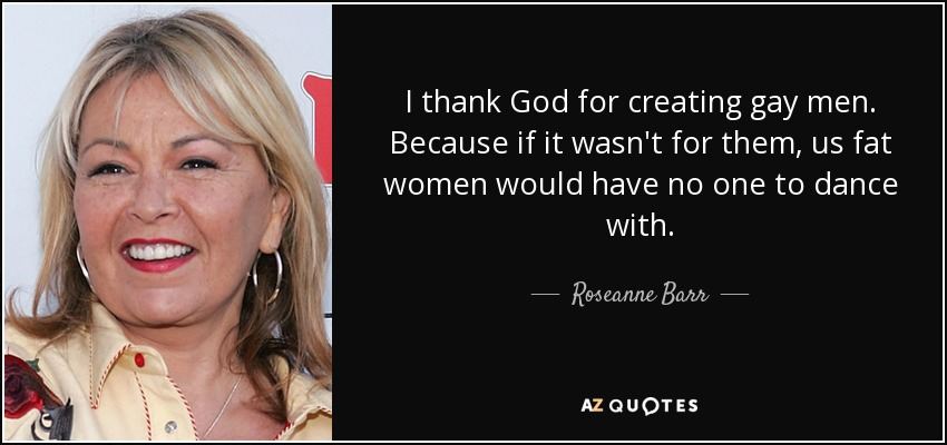 I thank God for creating gay men. Because if it wasn't for them, us fat women would have no one to dance with. - Roseanne Barr