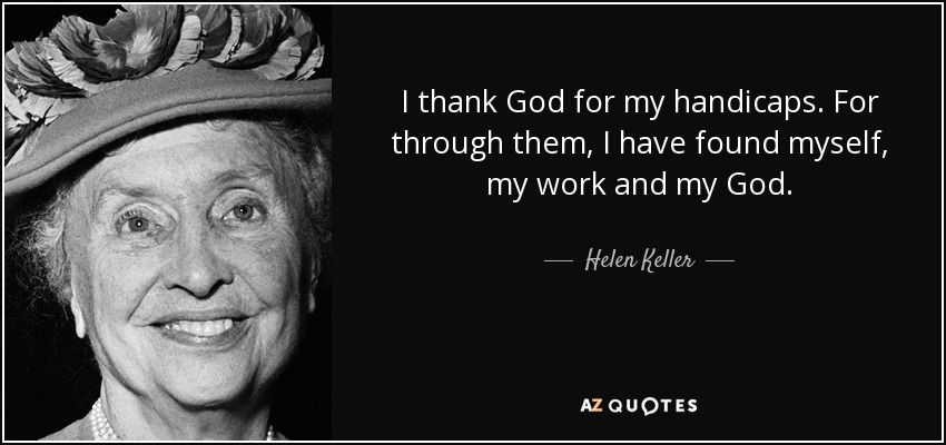 I thank God for my handicaps. For through them, I have found myself, my work and my God. - Helen Keller