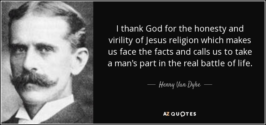 I thank God for the honesty and virility of Jesus religion which makes us face the facts and calls us to take a man's part in the real battle of life. - Henry Van Dyke