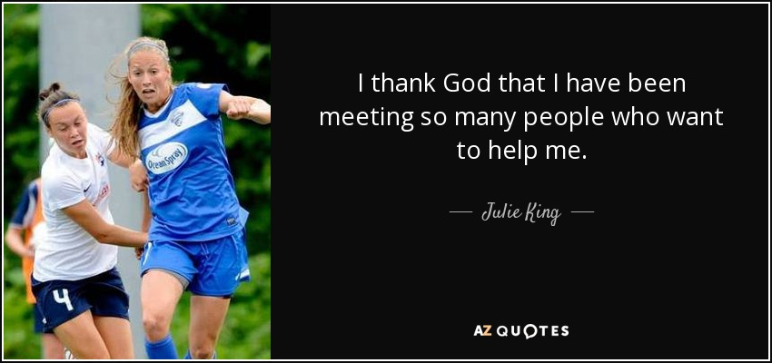 I thank God that I have been meeting so many people who want to help me. - Julie King