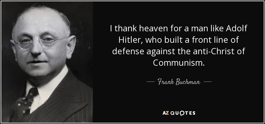 I thank heaven for a man like Adolf Hitler, who built a front line of defense against the anti-Christ of Communism. - Frank Buchman