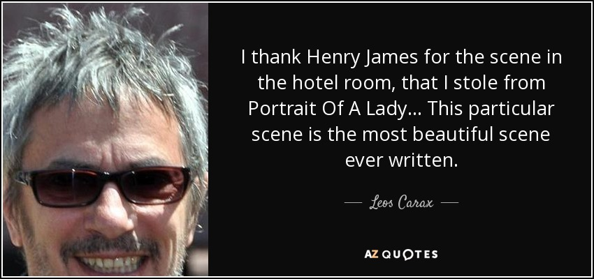 I thank Henry James for the scene in the hotel room, that I stole from Portrait Of A Lady… This particular scene is the most beautiful scene ever written. - Leos Carax