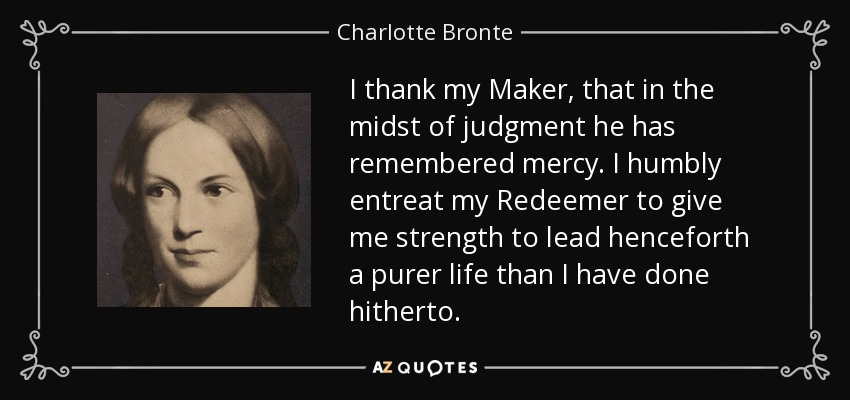 I thank my Maker, that in the midst of judgment he has remembered mercy. I humbly entreat my Redeemer to give me strength to lead henceforth a purer life than I have done hitherto. - Charlotte Bronte