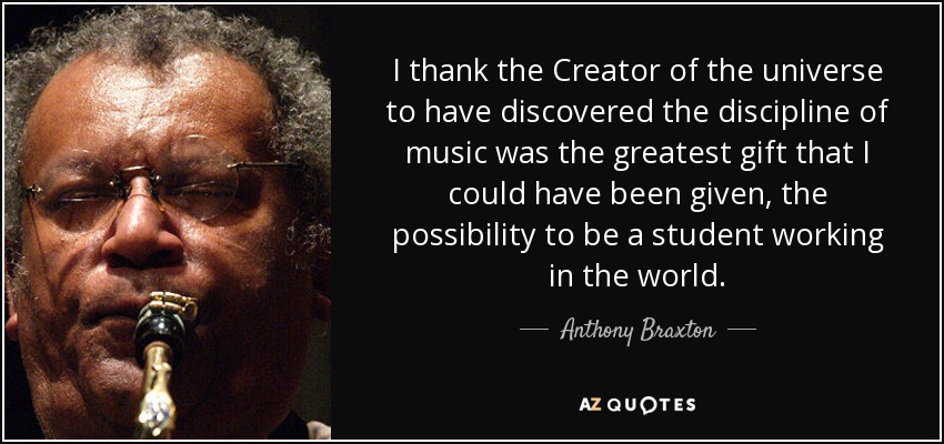 I thank the Creator of the universe to have discovered the discipline of music was the greatest gift that I could have been given, the possibility to be a student working in the world. - Anthony Braxton