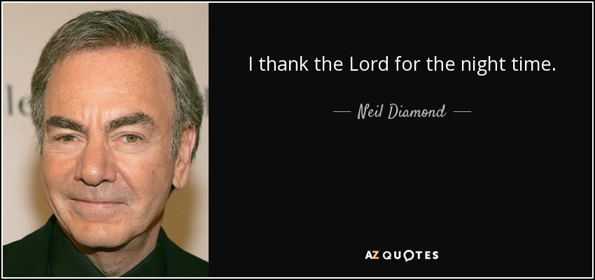 I thank the Lord for the night time. - Neil Diamond