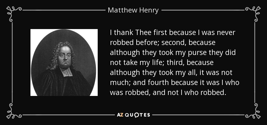 I thank Thee first because I was never robbed before; second, because although they took my purse they did not take my life; third, because although they took my all, it was not much; and fourth because it was I who was robbed, and not I who robbed. - Matthew Henry