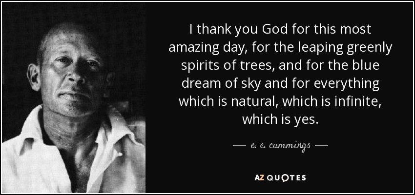 I thank you God for this most amazing day, for the leaping greenly spirits of trees, and for the blue dream of sky and for everything which is natural, which is infinite, which is yes. - e. e. cummings