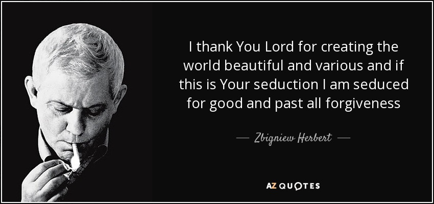 I thank You Lord for creating the world beautiful and various and if this is Your seduction I am seduced for good and past all forgiveness - Zbigniew Herbert
