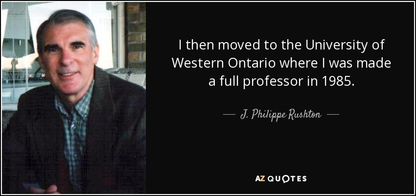 I then moved to the University of Western Ontario where I was made a full professor in 1985. - J. Philippe Rushton