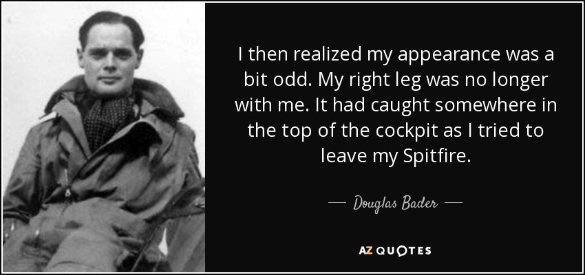 I then realized my appearance was a bit odd. My right leg was no longer with me. It had caught somewhere in the top of the cockpit as I tried to leave my Spitfire. - Douglas Bader
