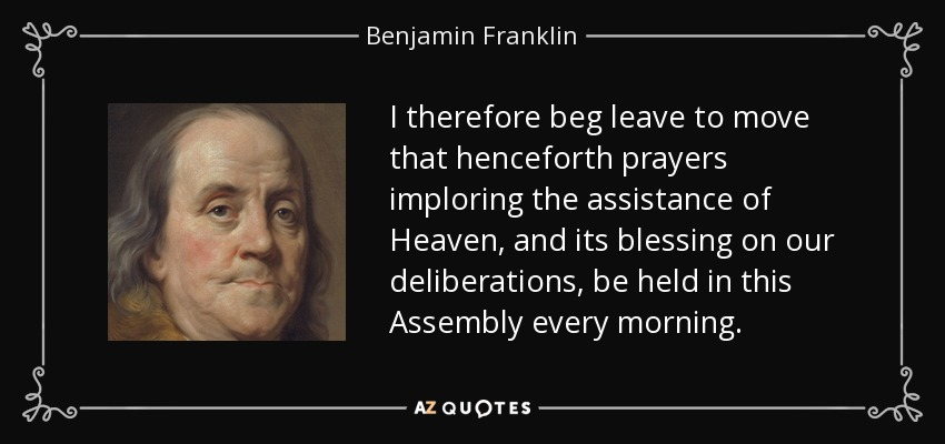 I therefore beg leave to move that henceforth prayers imploring the assistance of Heaven, and its blessing on our deliberations, be held in this Assembly every morning. - Benjamin Franklin