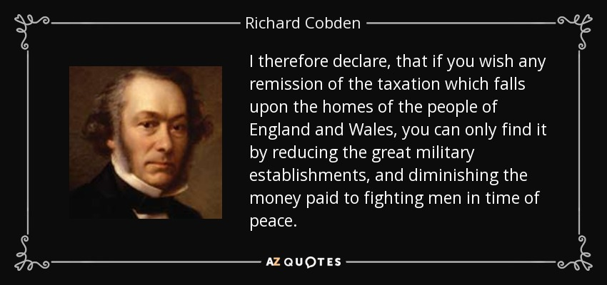 I therefore declare, that if you wish any remission of the taxation which falls upon the homes of the people of England and Wales, you can only find it by reducing the great military establishments, and diminishing the money paid to fighting men in time of peace. - Richard Cobden
